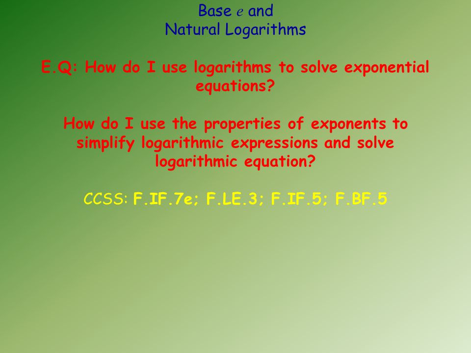 Base e and Natural Logarithms E.Q: How do I use logarithms to solve exponential equations.