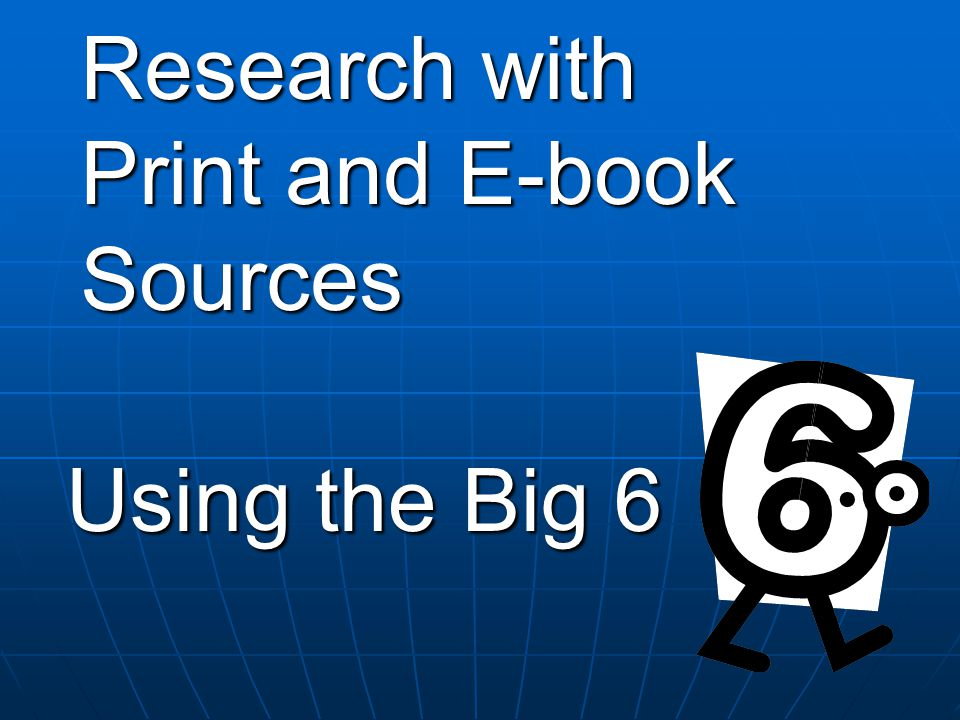 Research with Print and E-book Sources Using the Big 6