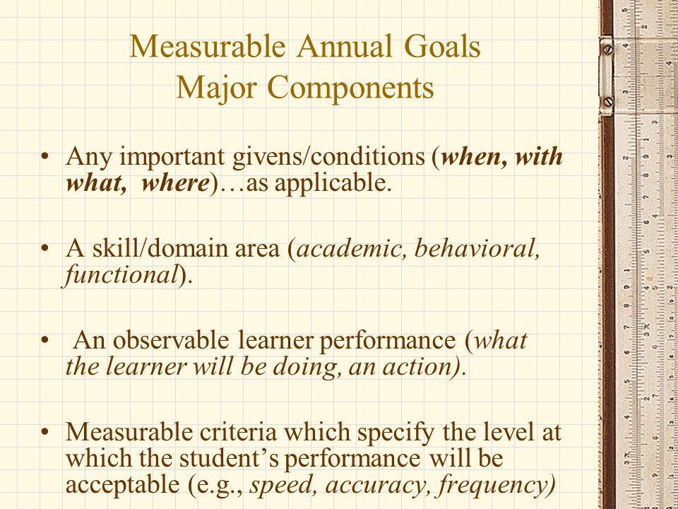 Measurable Annual Goals Major Components Any important givens/conditions (when, with what, where)…as applicable.