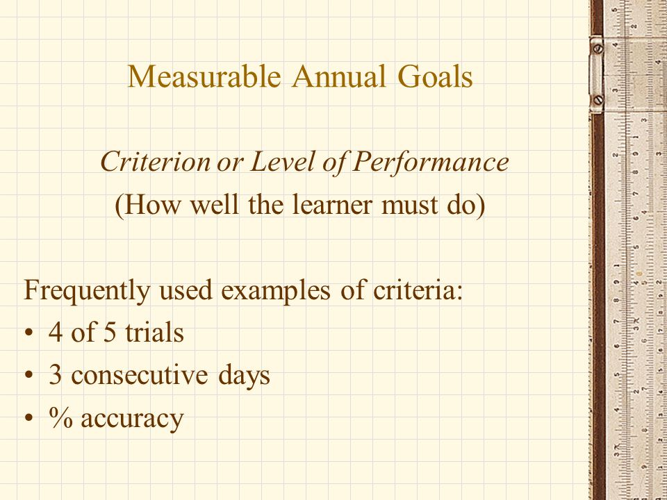 Measurable Annual Goals Criterion or Level of Performance (How well the learner must do) Frequently used examples of criteria: 4 of 5 trials 3 consecutive days % accuracy
