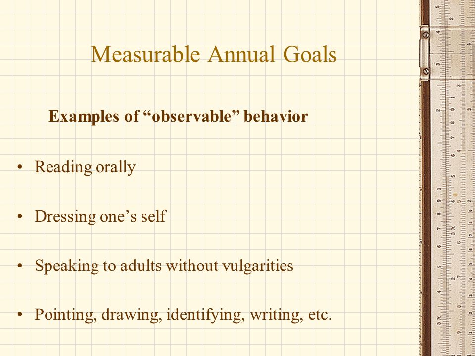 Measurable Annual Goals Examples of observable behavior Reading orally Dressing one's self Speaking to adults without vulgarities Pointing, drawing, identifying, writing, etc.