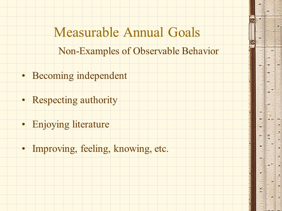 Measurable Annual Goals Non-Examples of Observable Behavior Becoming independent Respecting authority Enjoying literature Improving, feeling, knowing, etc.