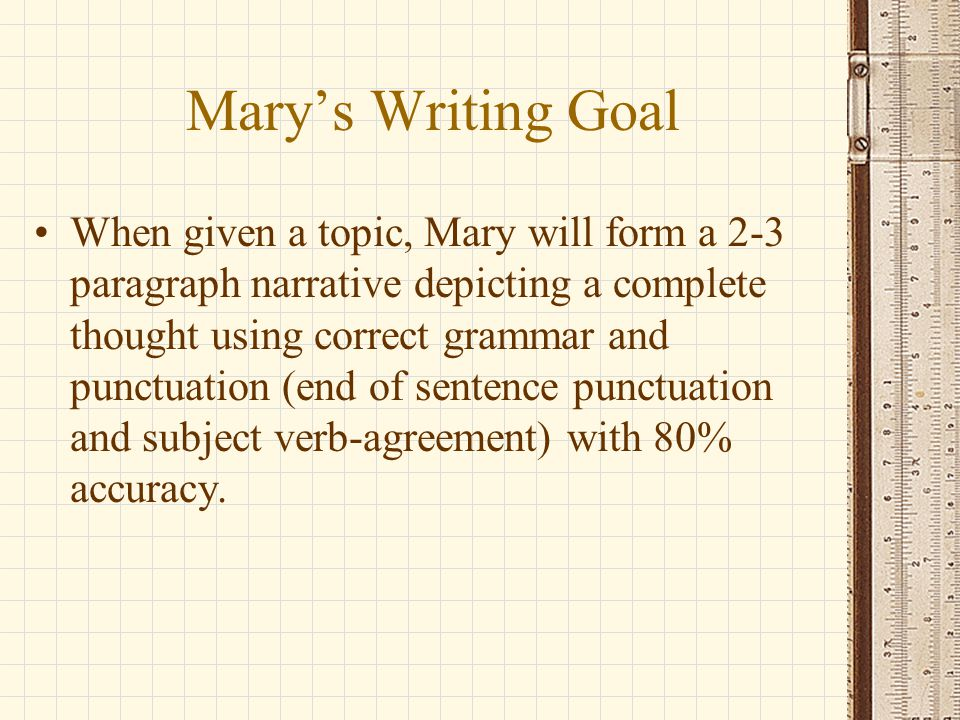 Mary's Writing Goal When given a topic, Mary will form a 2-3 paragraph narrative depicting a complete thought using correct grammar and punctuation (end of sentence punctuation and subject verb-agreement) with 80% accuracy.