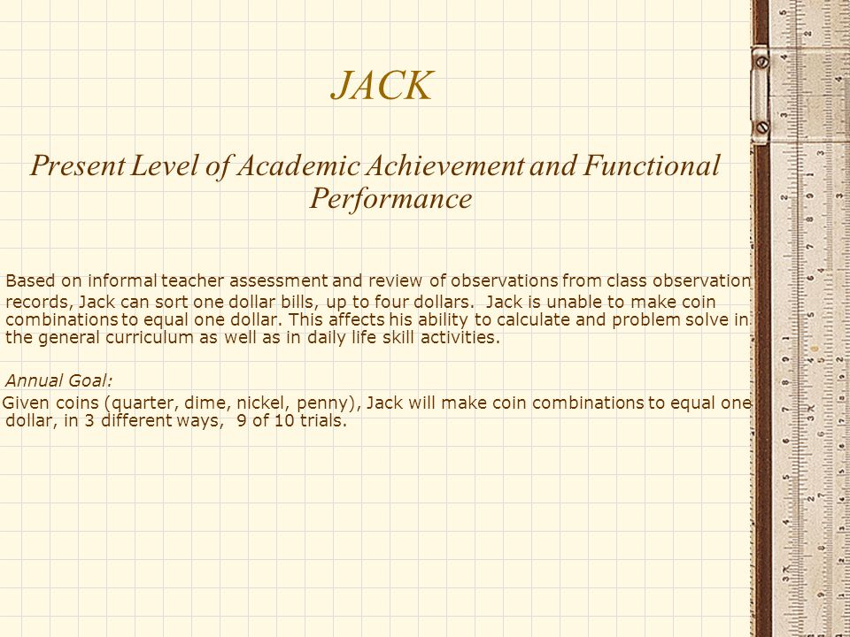 JACK Present Level of Academic Achievement and Functional Performance Based on informal teacher assessment and review of observations from class observation records, Jack can sort one dollar bills, up to four dollars.