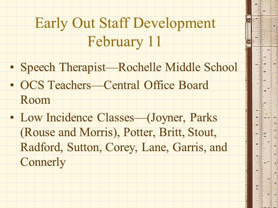 Early Out Staff Development February 11 Speech Therapist—Rochelle Middle School OCS Teachers—Central Office Board Room Low Incidence Classes—(Joyner, Parks (Rouse and Morris), Potter, Britt, Stout, Radford, Sutton, Corey, Lane, Garris, and Connerly