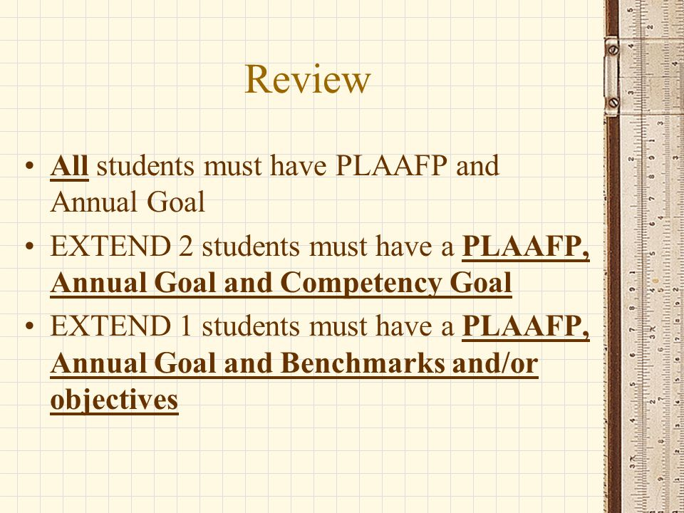 Review All students must have PLAAFP and Annual Goal EXTEND 2 students must have a PLAAFP, Annual Goal and Competency Goal EXTEND 1 students must have a PLAAFP, Annual Goal and Benchmarks and/or objectives