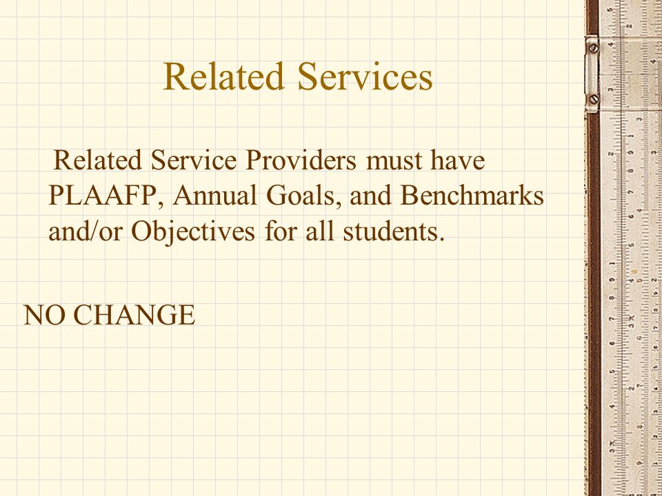 Related Services Related Service Providers must have PLAAFP, Annual Goals, and Benchmarks and/or Objectives for all students.