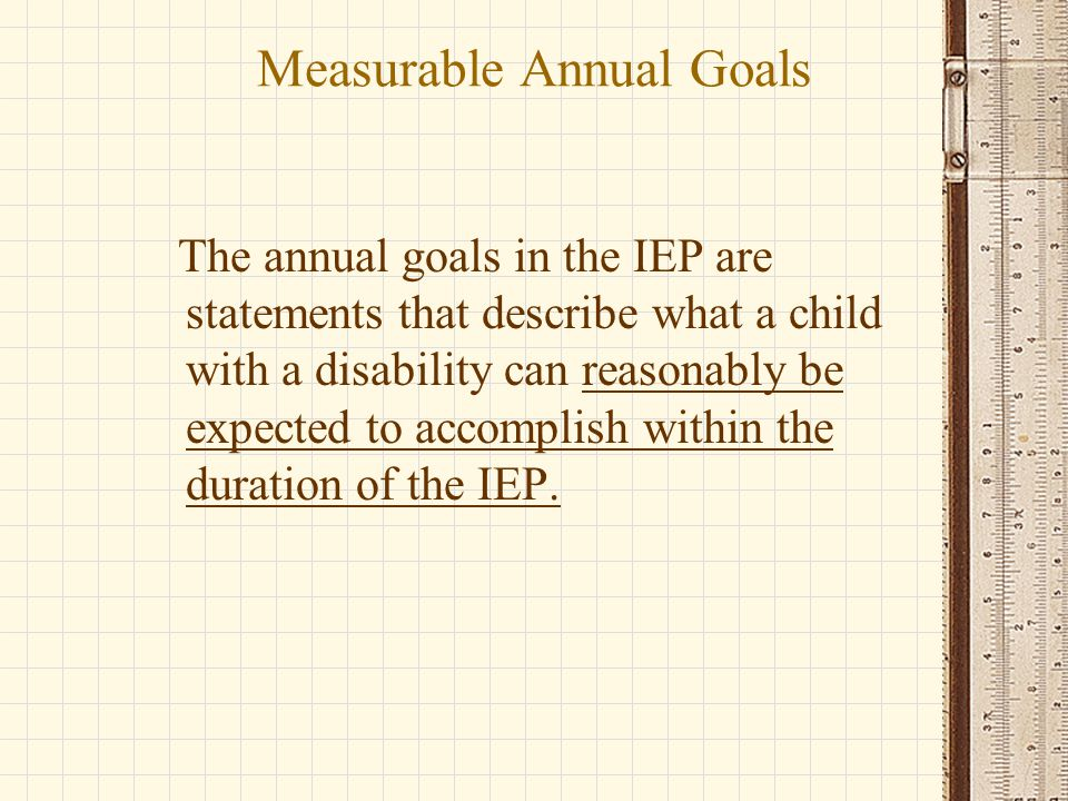 Measurable Annual Goals The annual goals in the IEP are statements that describe what a child with a disability can reasonably be expected to accomplish within the duration of the IEP.