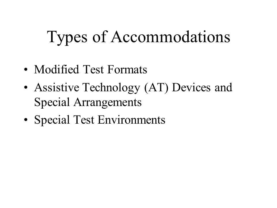 Types of Accommodations Modified Test Formats Assistive Technology (AT) Devices and Special Arrangements Special Test Environments