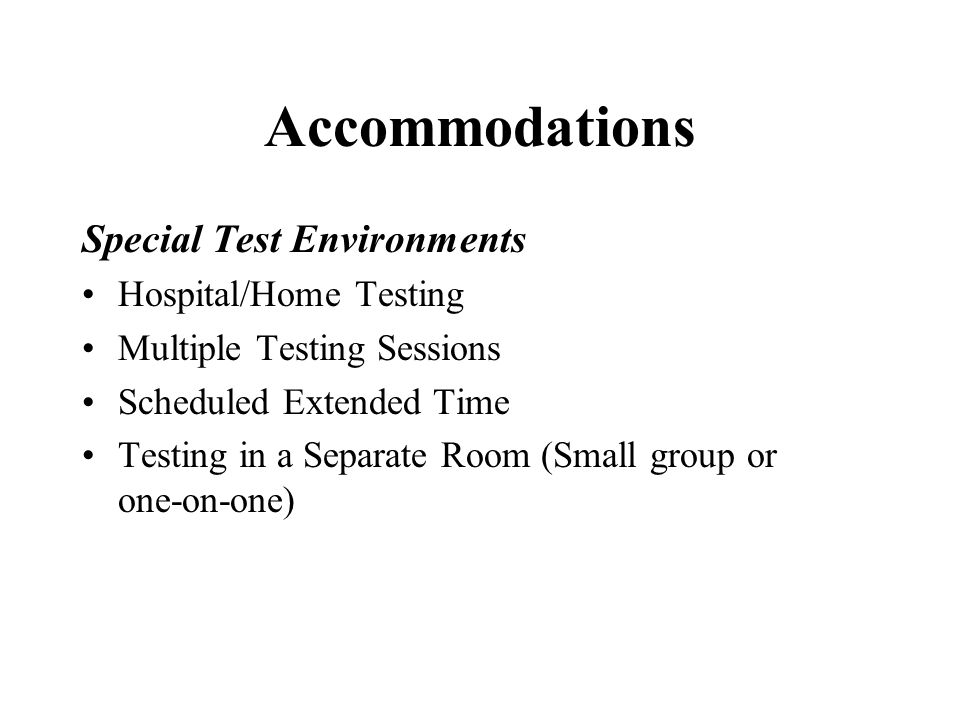 Accommodations Special Test Environments Hospital/Home Testing Multiple Testing Sessions Scheduled Extended Time Testing in a Separate Room (Small group or one-on-one)