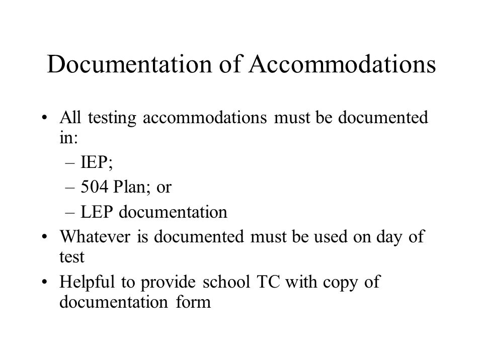 Documentation of Accommodations All testing accommodations must be documented in: –IEP; –504 Plan; or –LEP documentation Whatever is documented must be used on day of test Helpful to provide school TC with copy of documentation form