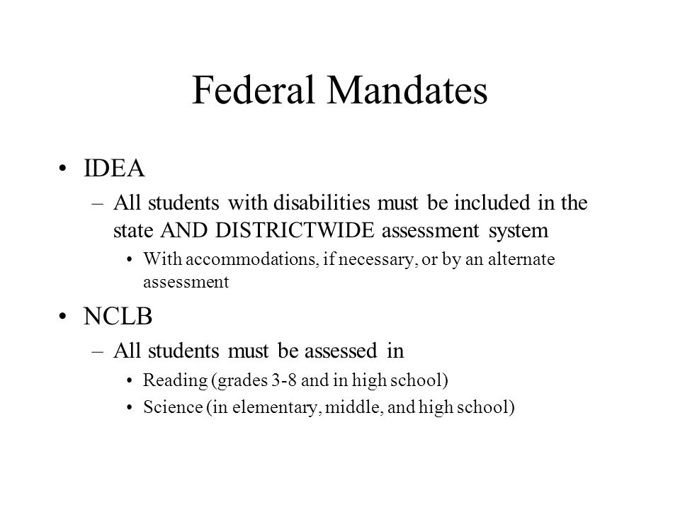 Federal Mandates IDEA –All students with disabilities must be included in the state AND DISTRICTWIDE assessment system With accommodations, if necessary, or by an alternate assessment NCLB –All students must be assessed in Reading (grades 3-8 and in high school) Science (in elementary, middle, and high school)