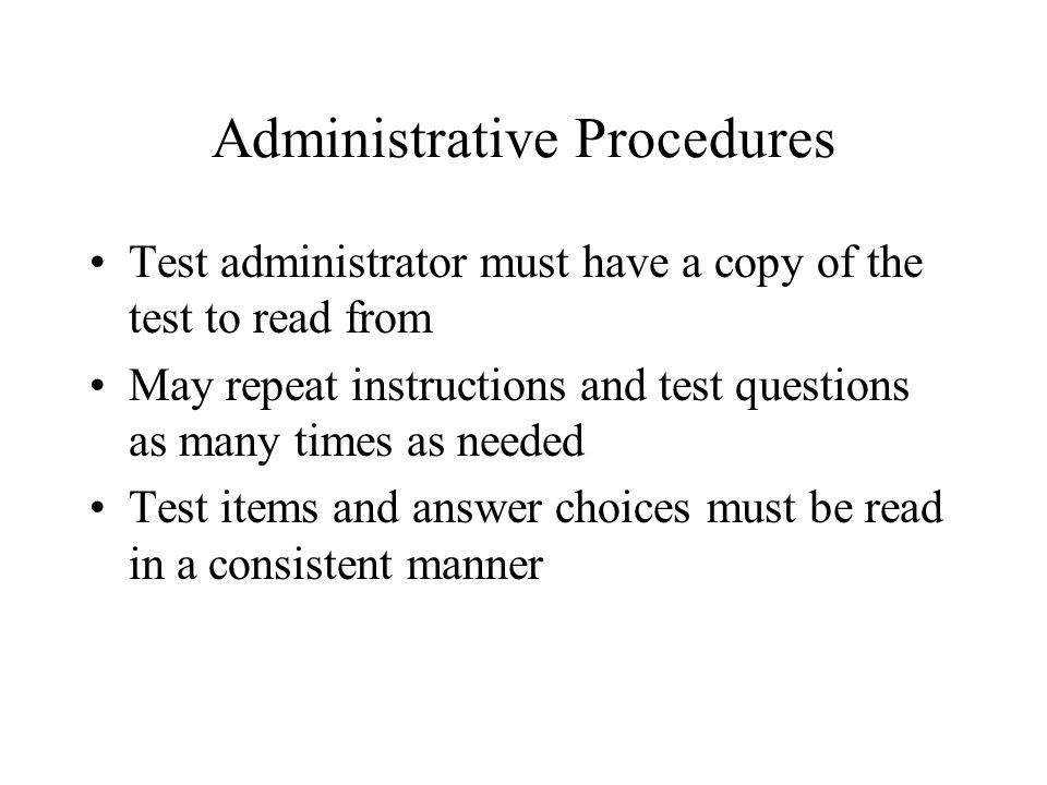 Administrative Procedures Test administrator must have a copy of the test to read from May repeat instructions and test questions as many times as needed Test items and answer choices must be read in a consistent manner