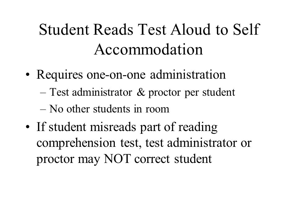 Student Reads Test Aloud to Self Accommodation Requires one-on-one administration –Test administrator & proctor per student –No other students in room If student misreads part of reading comprehension test, test administrator or proctor may NOT correct student