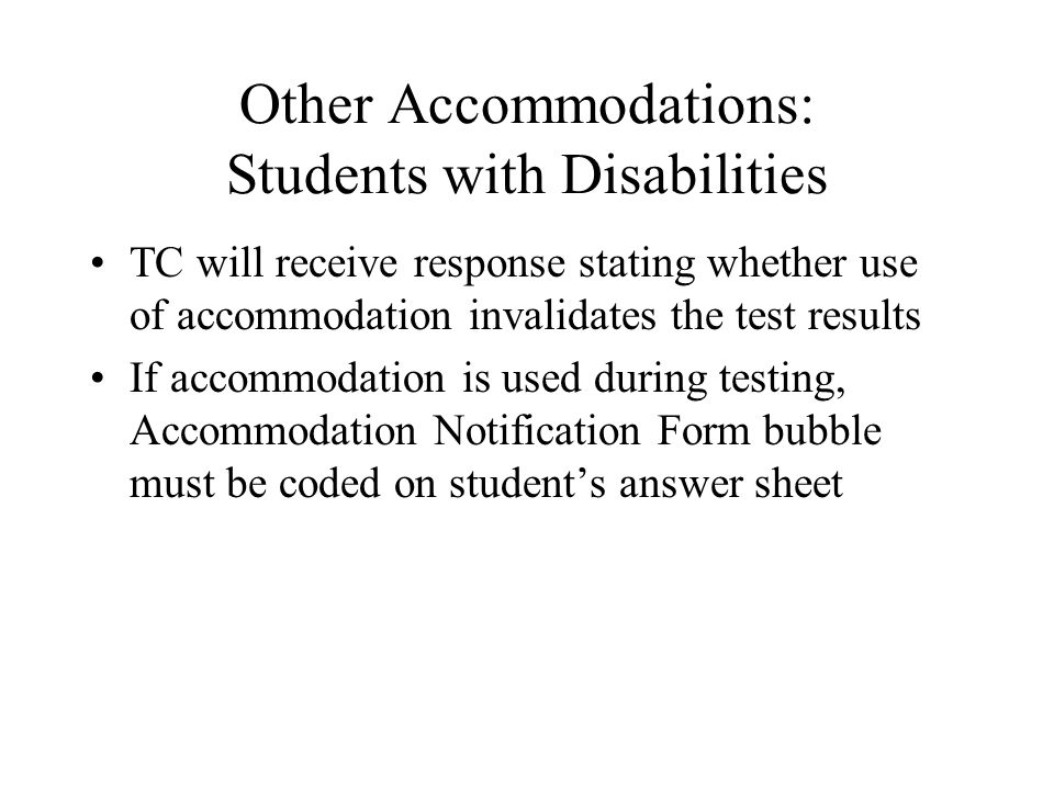 Other Accommodations: Students with Disabilities TC will receive response stating whether use of accommodation invalidates the test results If accommodation is used during testing, Accommodation Notification Form bubble must be coded on student's answer sheet