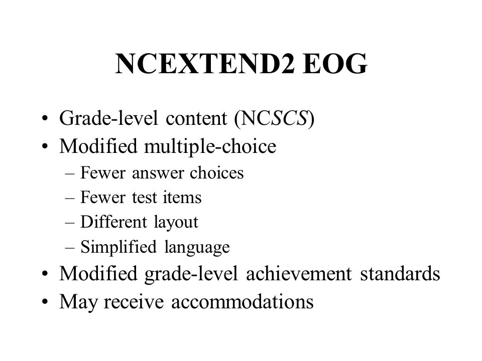 NCEXTEND2 EOG Grade-level content (NCSCS) Modified multiple-choice –Fewer answer choices –Fewer test items –Different layout –Simplified language Modified grade-level achievement standards May receive accommodations