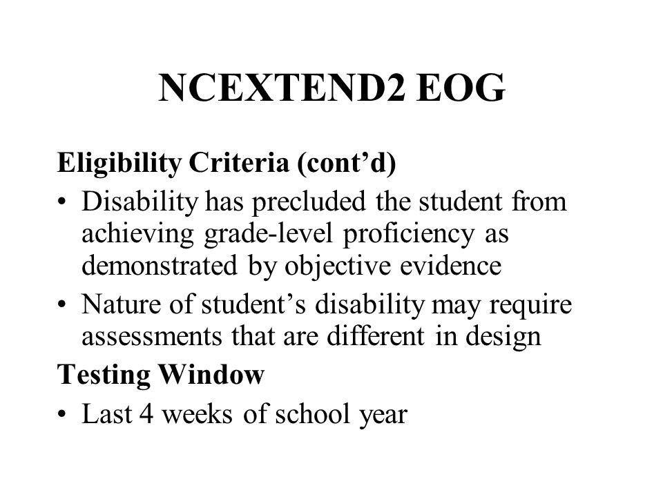 NCEXTEND2 EOG Eligibility Criteria (cont'd) Disability has precluded the student from achieving grade-level proficiency as demonstrated by objective evidence Nature of student's disability may require assessments that are different in design Testing Window Last 4 weeks of school year