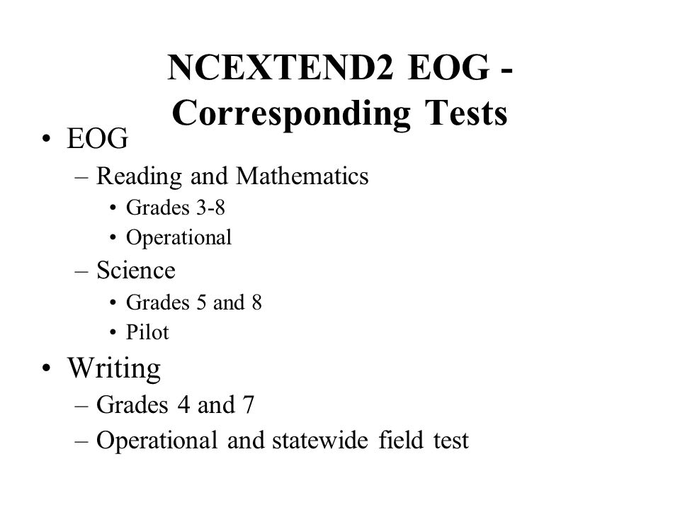 NCEXTEND2 EOG - Corresponding Tests EOG –Reading and Mathematics Grades 3-8 Operational –Science Grades 5 and 8 Pilot Writing –Grades 4 and 7 –Operational and statewide field test