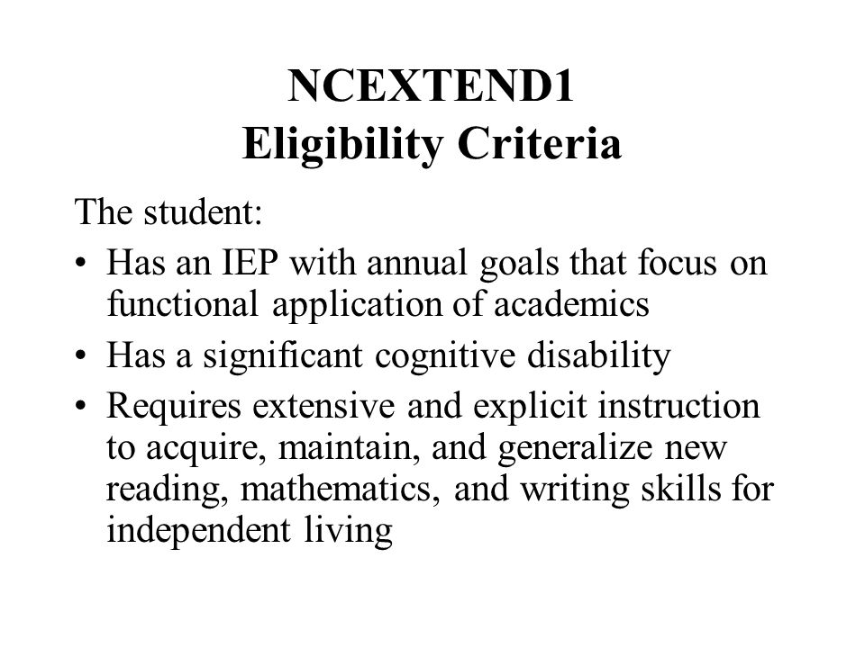 NCEXTEND1 Eligibility Criteria The student: Has an IEP with annual goals that focus on functional application of academics Has a significant cognitive disability Requires extensive and explicit instruction to acquire, maintain, and generalize new reading, mathematics, and writing skills for independent living