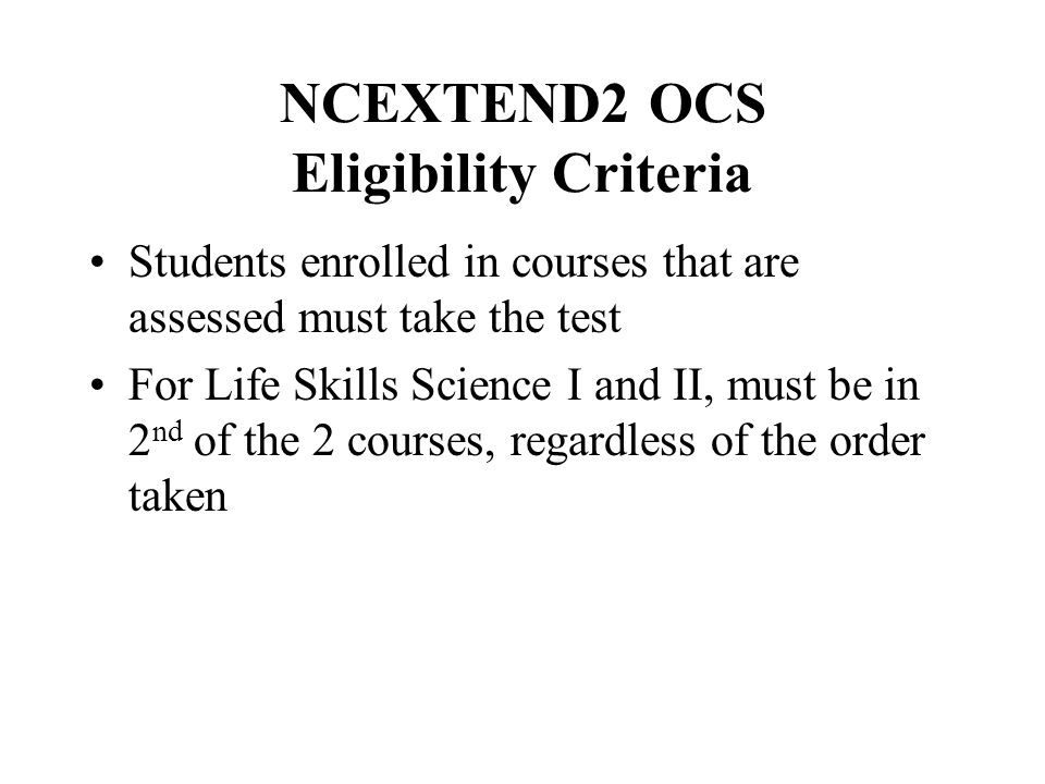 NCEXTEND2 OCS Eligibility Criteria Students enrolled in courses that are assessed must take the test For Life Skills Science I and II, must be in 2 nd of the 2 courses, regardless of the order taken