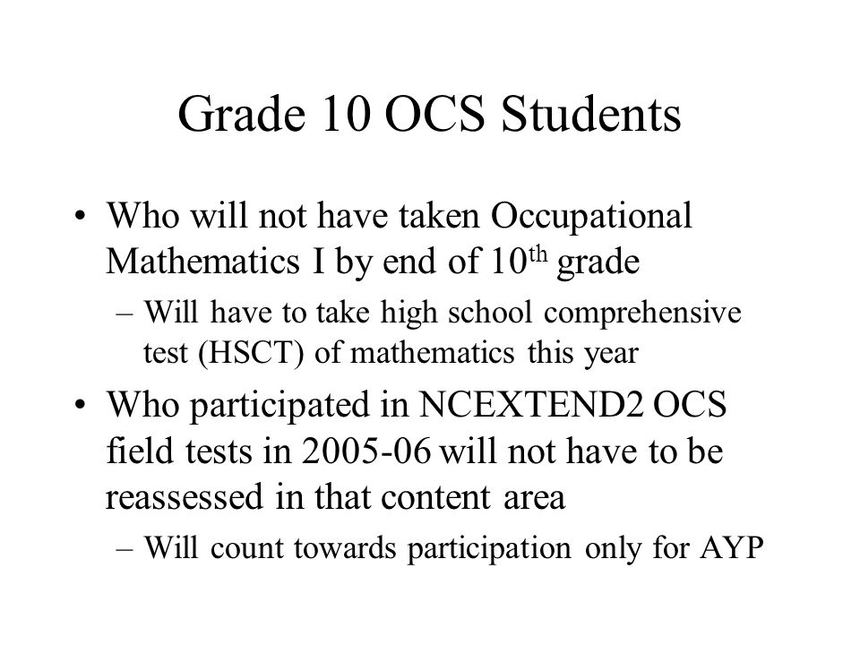 Grade 10 OCS Students Who will not have taken Occupational Mathematics I by end of 10 th grade –Will have to take high school comprehensive test (HSCT) of mathematics this year Who participated in NCEXTEND2 OCS field tests in 2005-06 will not have to be reassessed in that content area –Will count towards participation only for AYP