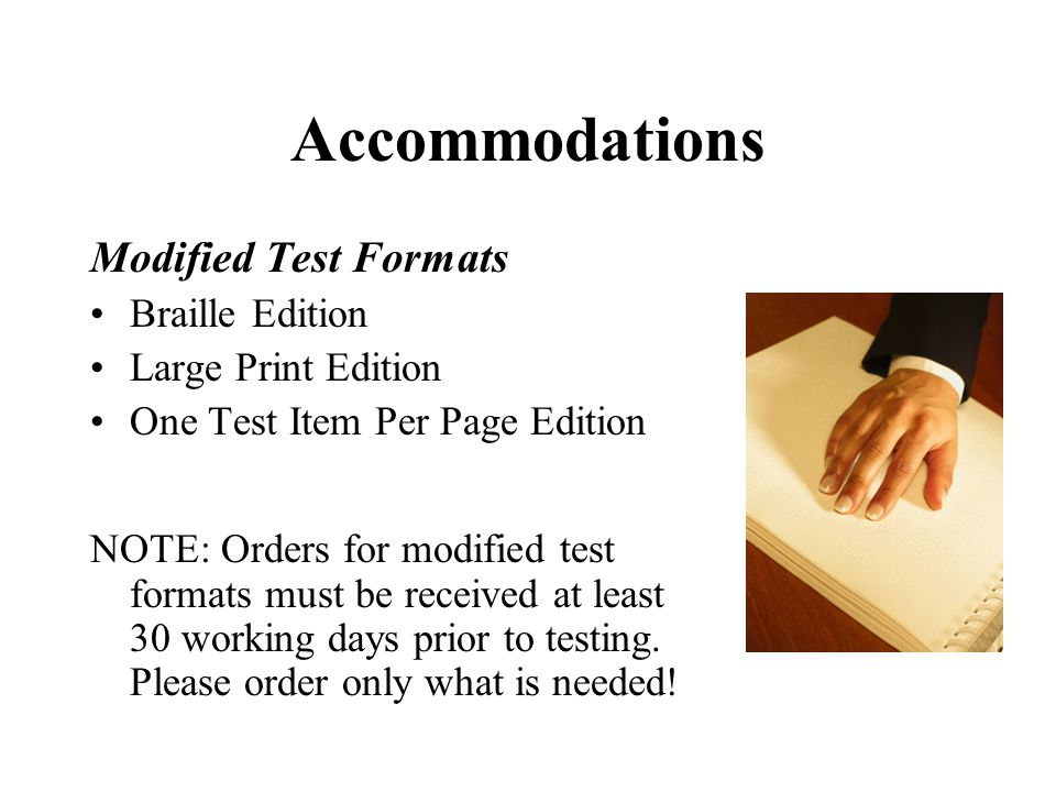 Accommodations Modified Test Formats Braille Edition Large Print Edition One Test Item Per Page Edition NOTE: Orders for modified test formats must be received at least 30 working days prior to testing.