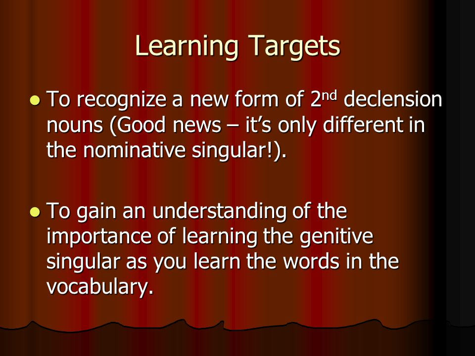 Learning Targets To recognize a new form of 2 nd declension nouns (Good news – it's only different in the nominative singular!).