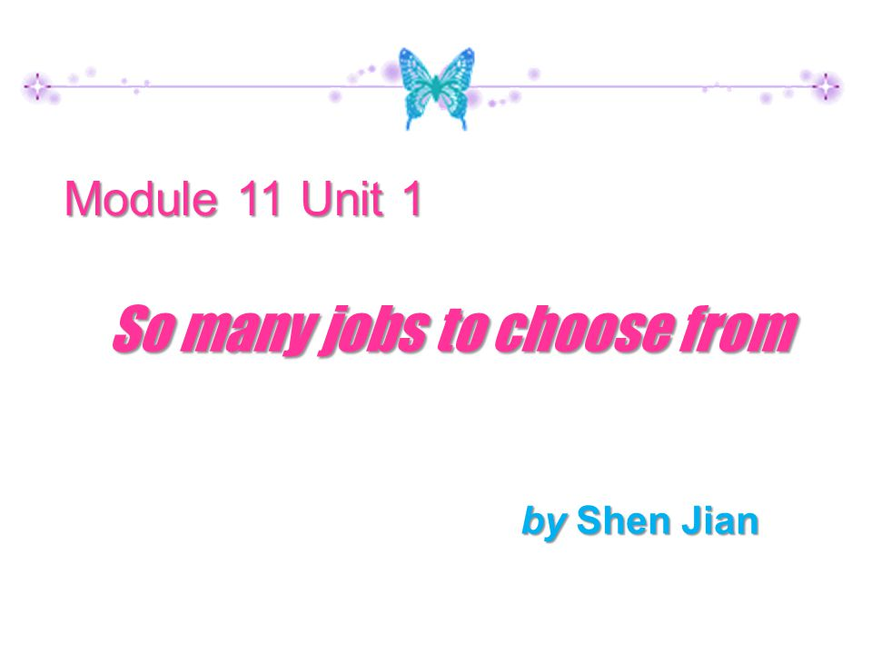 by Shen Jian Module 11 Unit 1 So many jobs to choose from