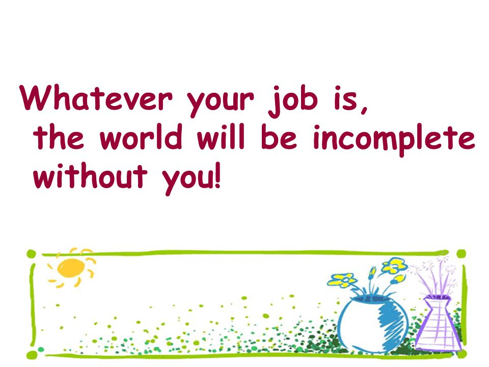Whatever your job is, the world will be incomplete without you!