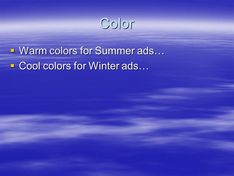Color  Warm colors for Summer ads…  Cool colors for Winter ads…