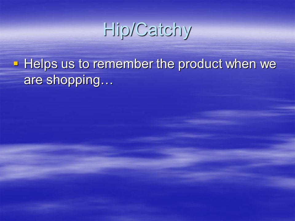 Hip/Catchy  Helps us to remember the product when we are shopping…