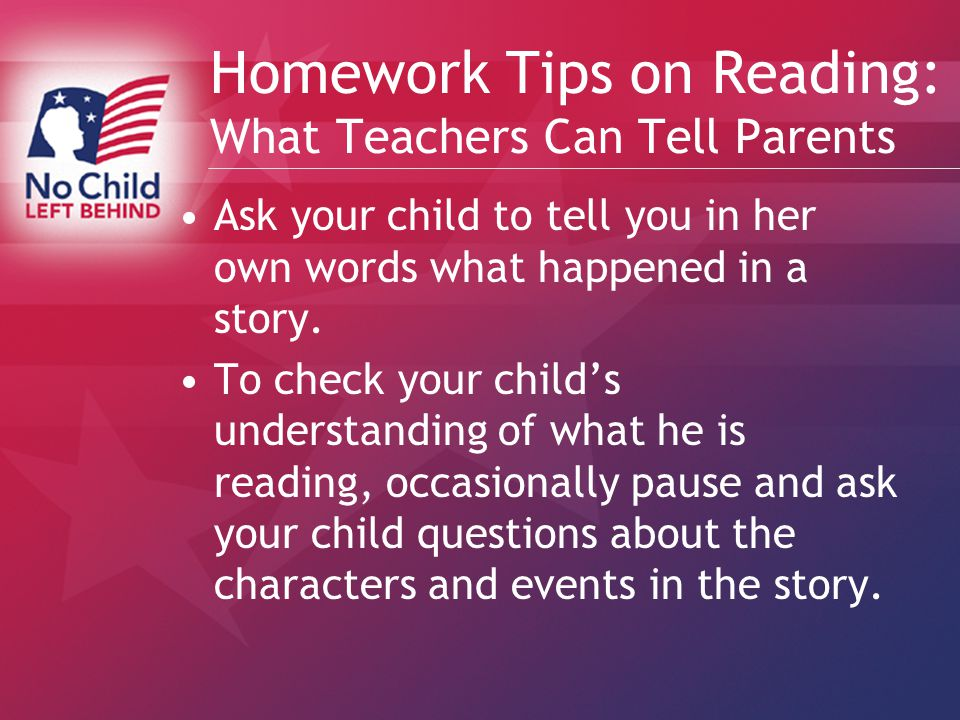 Homework Tips on Reading: What Teachers Can Tell Parents Ask your child to tell you in her own words what happened in a story.