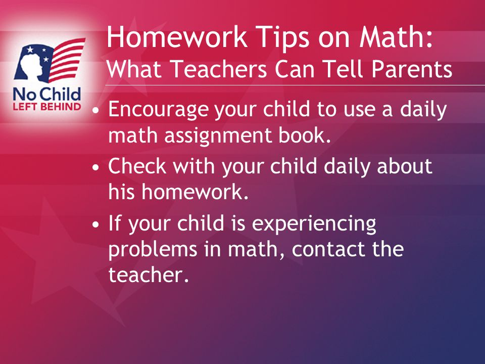 Homework Tips on Math: What Teachers Can Tell Parents Encourage your child to use a daily math assignment book.