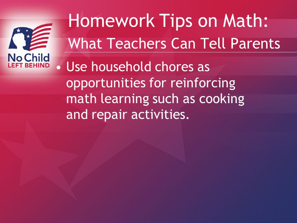 Homework Tips on Math: What Teachers Can Tell Parents Use household chores as opportunities for reinforcing math learning such as cooking and repair activities.