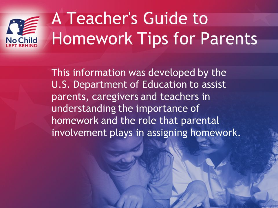 A Teacher s Guide to Homework Tips for Parents This information was developed by the U.S.