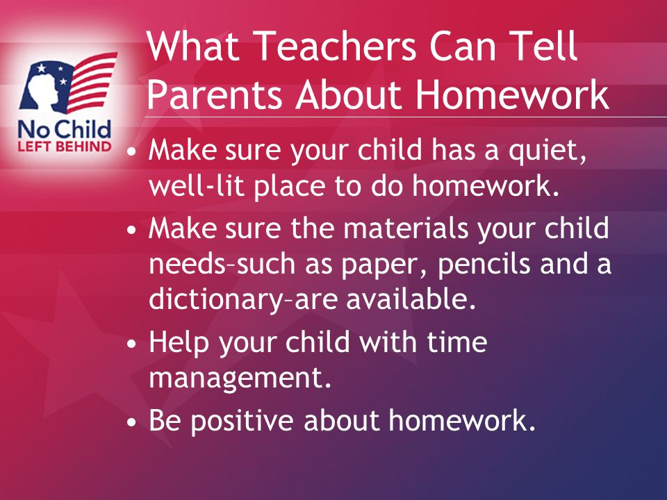 What Teachers Can Tell Parents About Homework Make sure your child has a quiet, well-lit place to do homework.