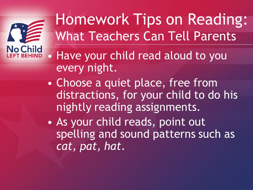 Homework Tips on Reading: What Teachers Can Tell Parents Have your child read aloud to you every night.