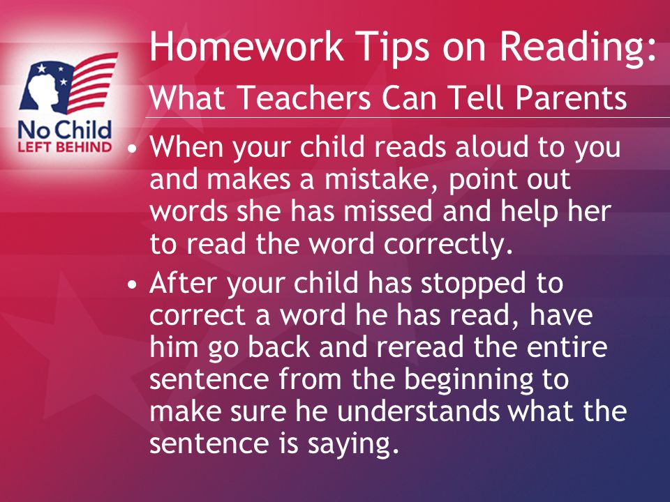 Homework Tips on Reading: What Teachers Can Tell Parents When your child reads aloud to you and makes a mistake, point out words she has missed and help her to read the word correctly.