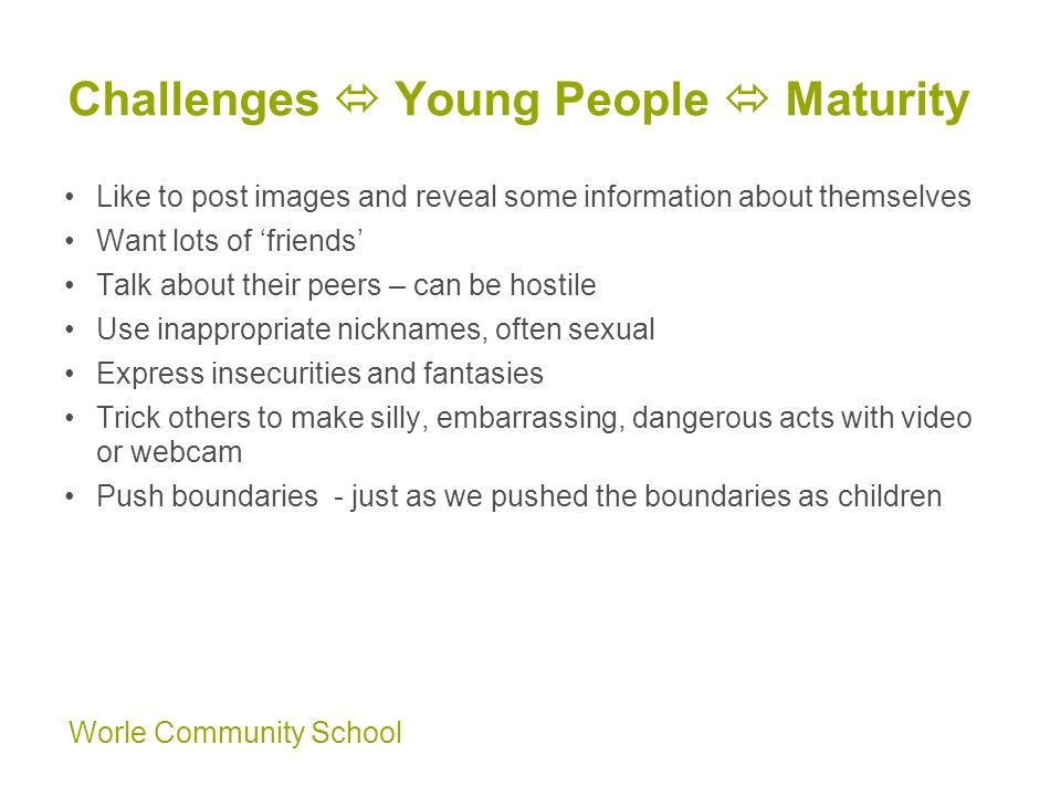 Worle Community School Challenges  Young People  Maturity Like to post images and reveal some information about themselves Want lots of 'friends' Talk about their peers – can be hostile Use inappropriate nicknames, often sexual Express insecurities and fantasies Trick others to make silly, embarrassing, dangerous acts with video or webcam Push boundaries - just as we pushed the boundaries as children