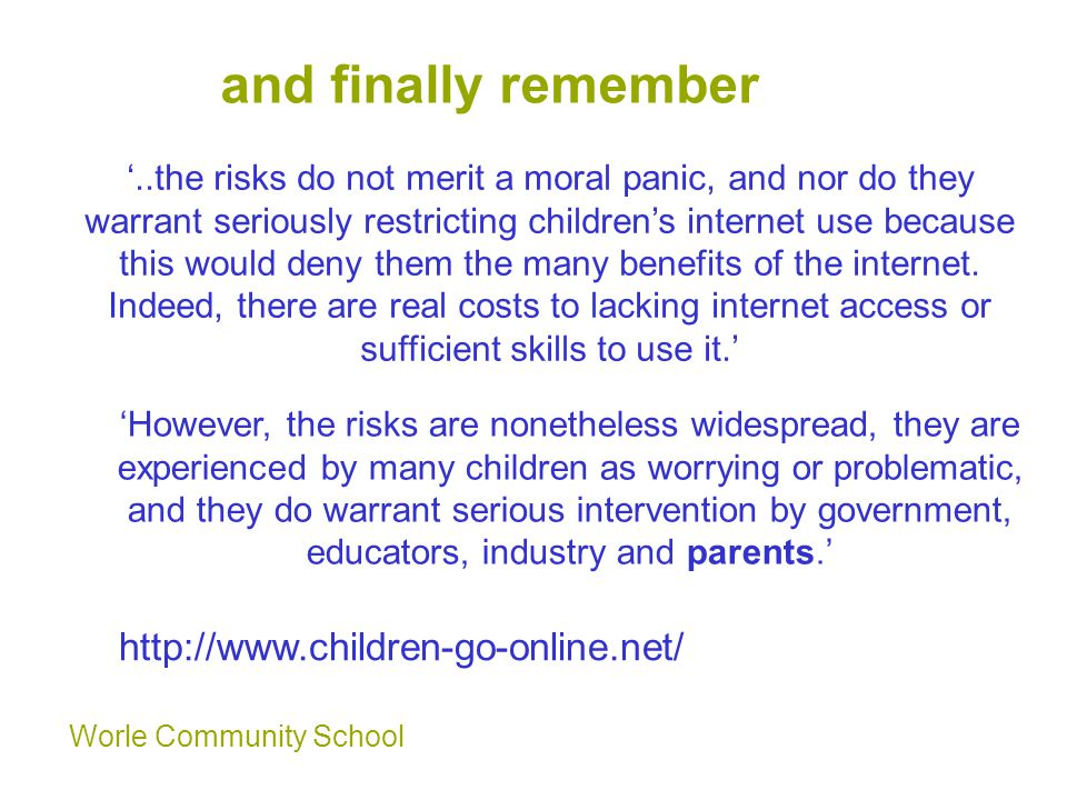 Worle Community School and finally remember '..the risks do not merit a moral panic, and nor do they warrant seriously restricting children's internet use because this would deny them the many benefits of the internet.