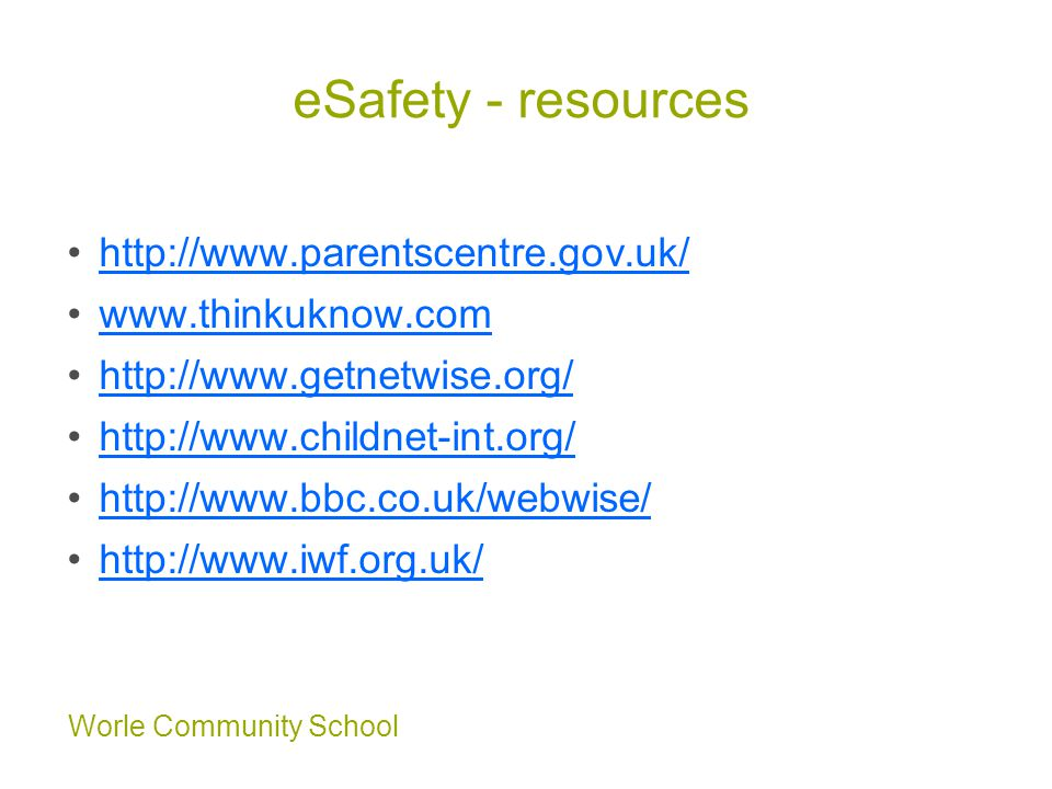 Worle Community School eSafety - resources http://www.parentscentre.gov.uk/ www.thinkuknow.com http://www.getnetwise.org/ http://www.childnet-int.org/ http://www.bbc.co.uk/webwise/ http://www.iwf.org.uk/