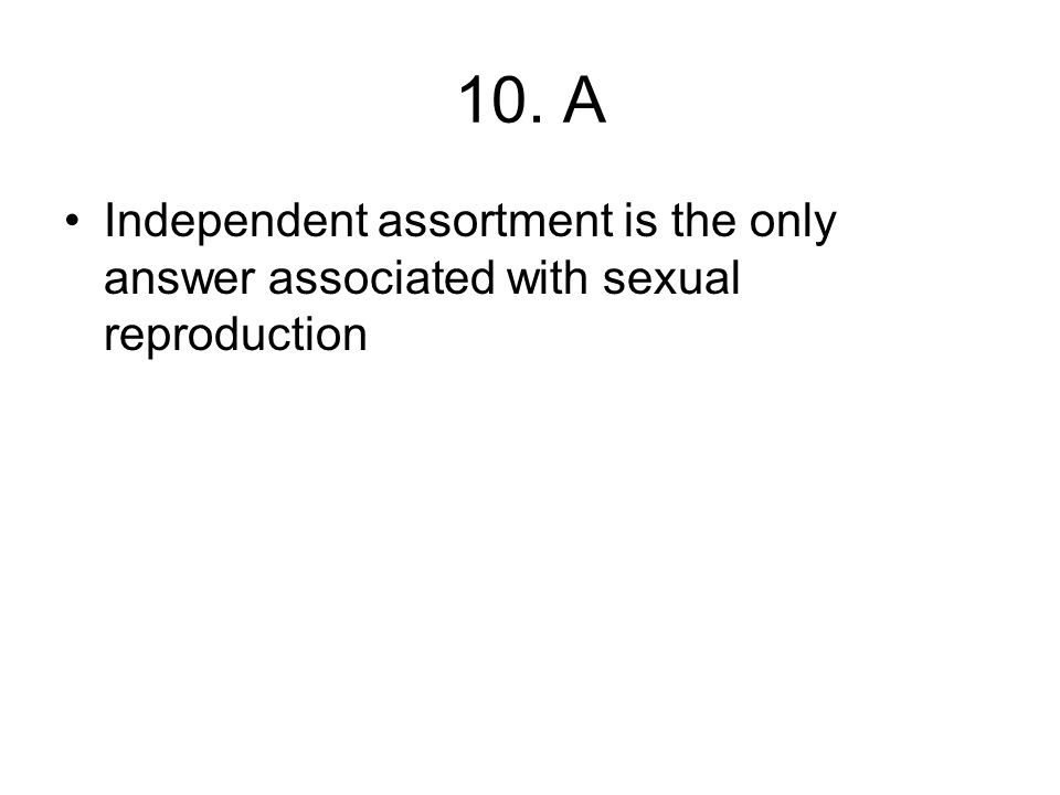 10. A Independent assortment is the only answer associated with sexual reproduction