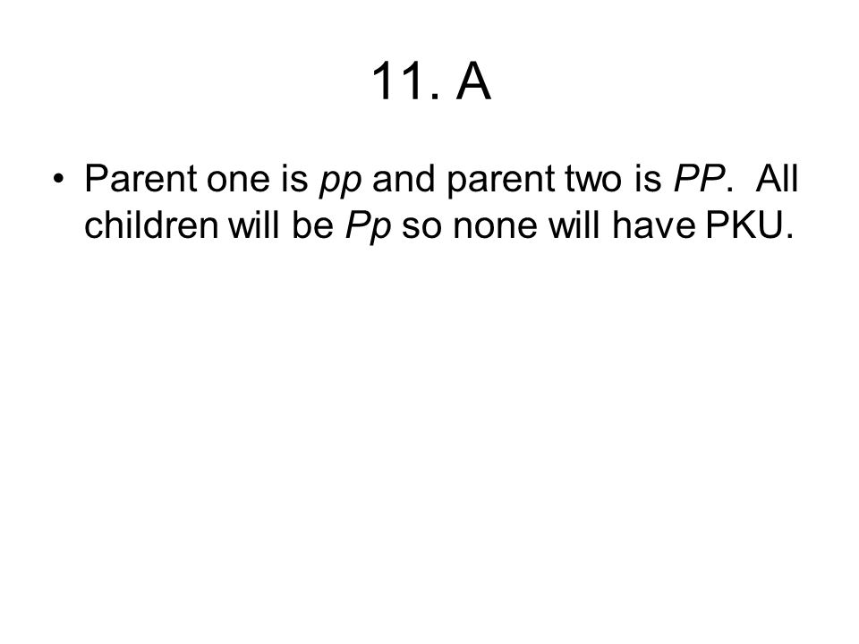 11. A Parent one is pp and parent two is PP. All children will be Pp so none will have PKU.
