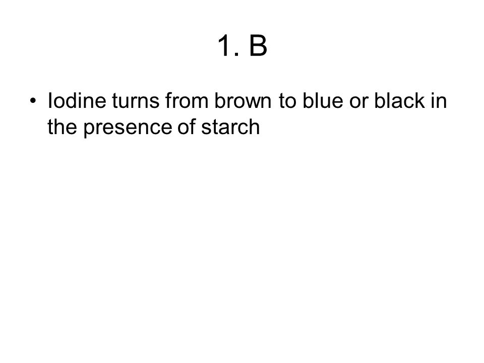 1. B Iodine turns from brown to blue or black in the presence of starch
