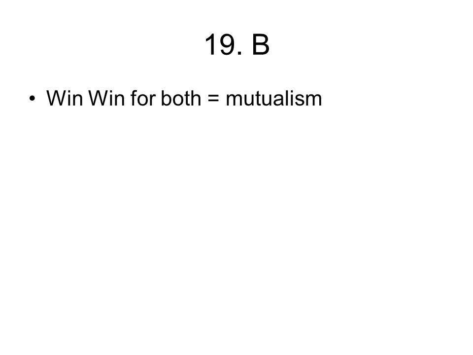 19. B Win Win for both = mutualism