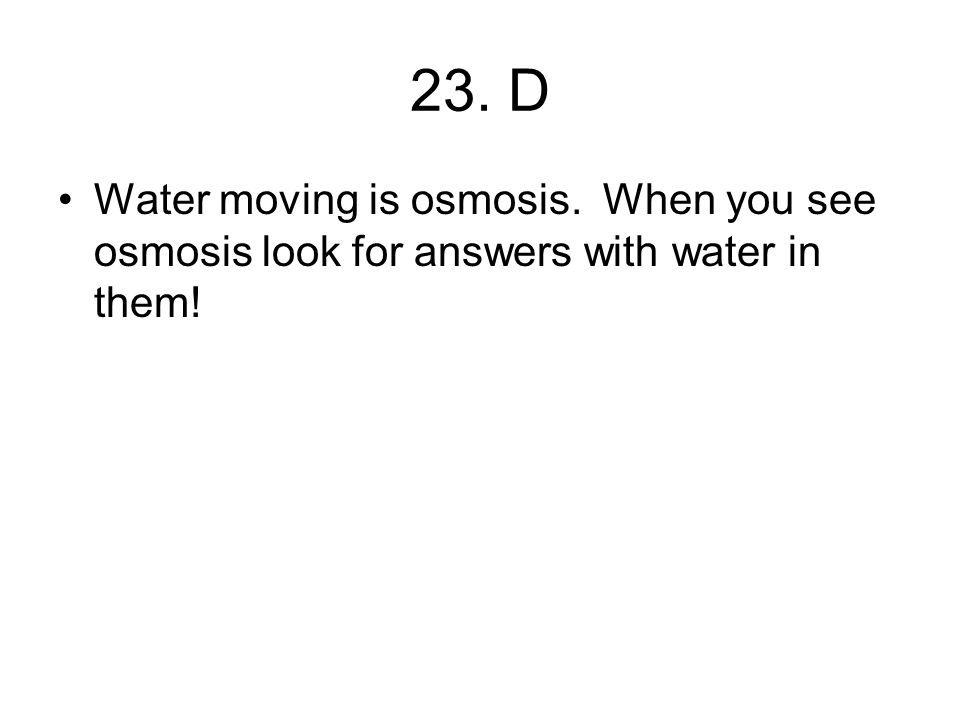 23. D Water moving is osmosis. When you see osmosis look for answers with water in them!