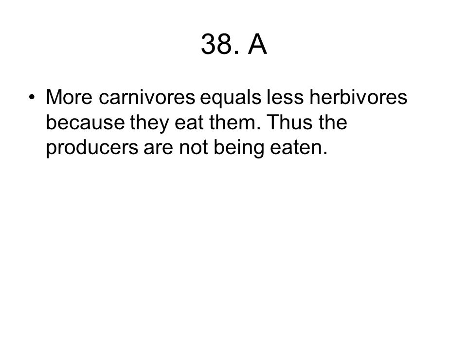 38. A More carnivores equals less herbivores because they eat them.