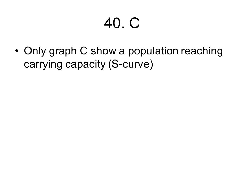 40. C Only graph C show a population reaching carrying capacity (S-curve)
