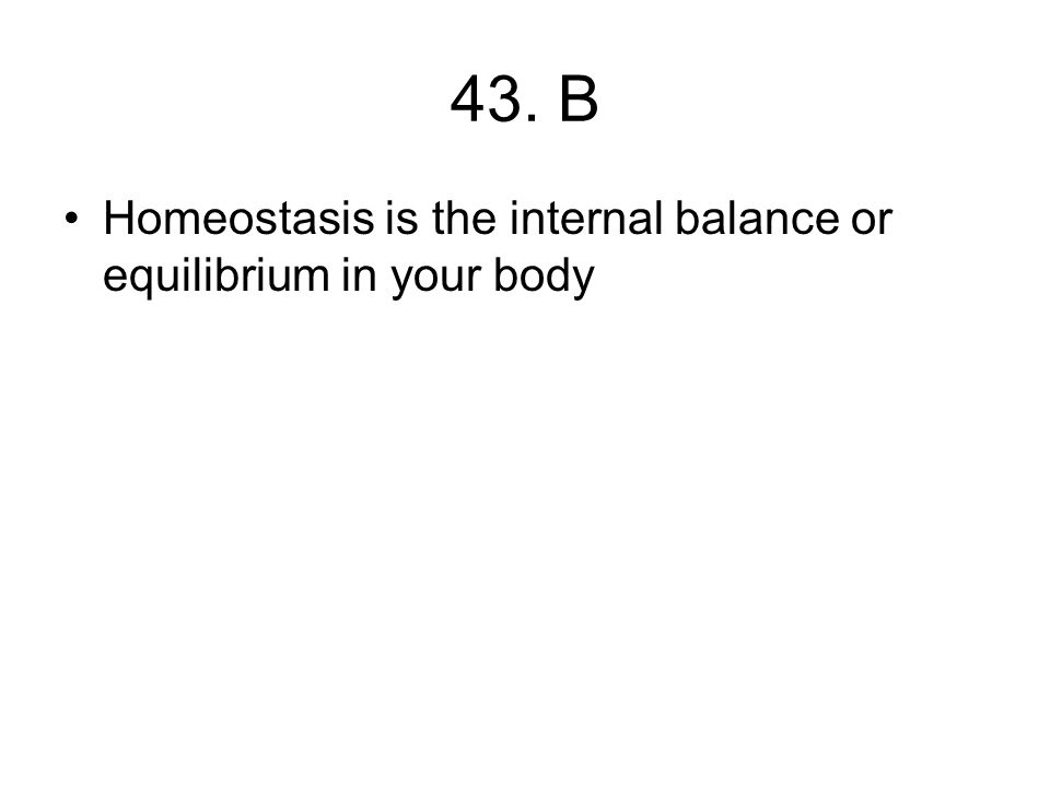 43. B Homeostasis is the internal balance or equilibrium in your body