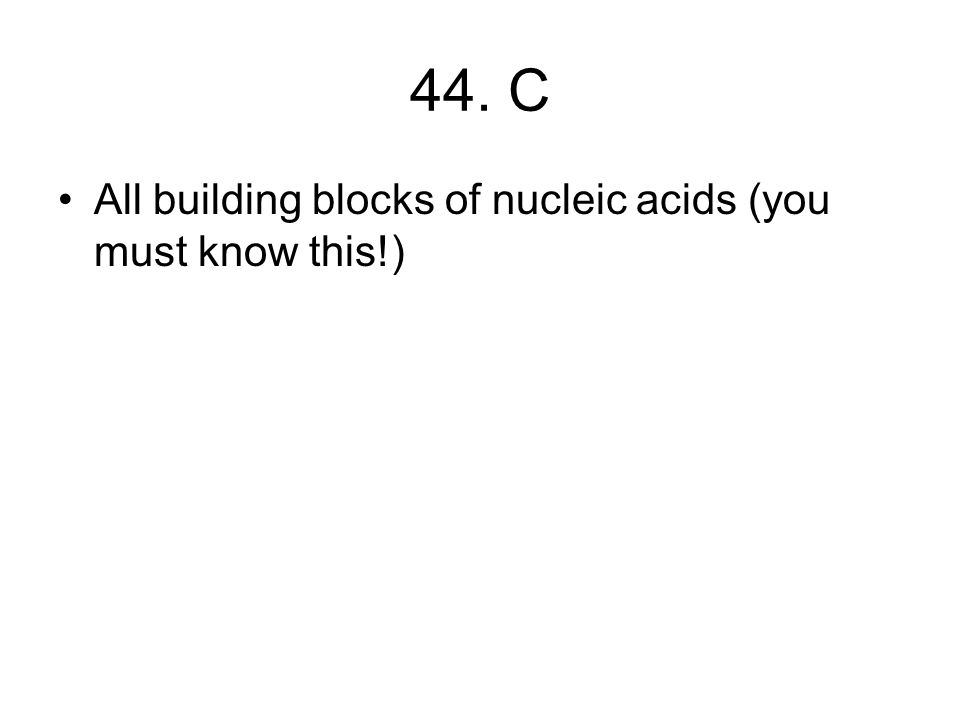 44. C All building blocks of nucleic acids (you must know this!)